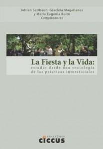 (2012) La fiesta y la vida. Estudios desde una sociología de las prácticas inetrsticiales. Adrián Scribano, Graciela Magallanes y María Eugenia Boito (Compiladores).